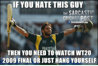 Memes, Cricket, and Pakistan: IF YOU HATE THIS GUY  THE SARCASTIC  CRICKET POST  f /Sarcasminericket  PAKISTAN  THEN YOU NEED TOWATCH WT20  2009 FINAL OR JUST HANG YOURSELF :)