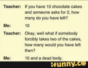 Teacher, Chocolate, and Okay: If you have 10 chocolate cakes  and someone asks for 2, how  many do you have left?  10  Teacher:  Me:  Teacher:  Okay, well what if somebody  forcibly takes two of the cakes  how many would you have left  then?  Me:  10 and a dead body.  ifunnyY.Ce I know this is overdone but... IFUNNY.com GO NOW!!!