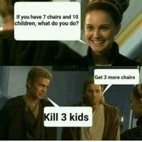 9gag, Children, and Dank: If you have 7 chairs and 10  children, what do you do?  Get 3 more chairs  Kill 3 kids Damn it Anakin. https://9gag.com/gag/a5bDovg?ref=fbpic