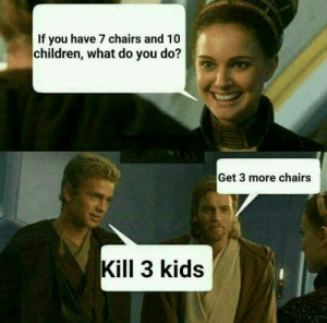 Children, Kids, and You: If you have 7 chairs and 10  children, what do you do?  Get 3 more chairs  Kill 3 kids Ani