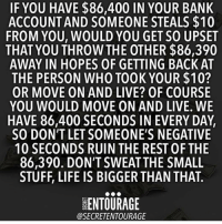 Life, Memes, and Bank: IF YOU HAVE $86,400 IN YOUR BANK  ACCOUNTAND SOMEONE STEALS $10  FROM YOU, WOULD YOU GET SO UPSET  THAT YOU THROW THE OTHER $86,390  AWAY IN HOPES OF GETTING BACK AT  THE PERSON WHO TOOK YOUR $10?  OR MOVE ON AND LIVE? OF COURSE  YOU WOULD MOVE ON AND LIVE. WE  HAVE 86,400 SECONDS IN EVERY DAY  S0 DON'T LET SOMEONE'S NEGATIVE  10 SECONDS RUIN THE RESTOF THE  86,390. DON'T SWEAT THE SMALL  STUFF, LIFE IS BIGGER THAN THAT  ENTOURAGE  @SECRETENTOURAGE Read this. 👆