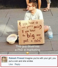 Memes, Girl, and Penis: If you have a  amll penis smile  f you have  the  Did one  put a con  This guy deserves  a PhD in marketing  Rakesh Prasad Imagine you're with your girl, you  put a coin and she smiles  Like Reply Imagine your girl puts in a coin 😂