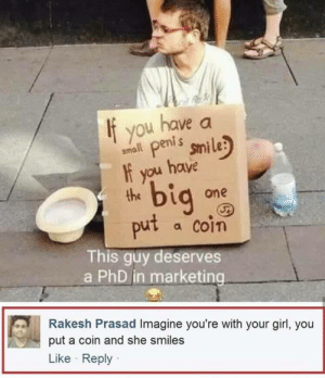 Dank, Memes, and Target: If you have a  amll penis smile  the  put a coin  it peni s  f you have  bi  one  This guy deserves  a PhD in marketing  Rakesh Prasad Imagine you're with your girl, you  put a coin and she smiles  Like Reply We have peaked evolution by JeevanMiranda MORE MEMES