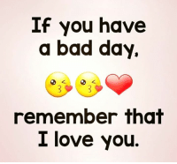 Bad day: If you have  a bad day.  remember thgt  I love you.