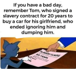 dumping: If you have a bad day,  remember Tom, who signed a  slavery contract for 20 years to  buy a car for his girlfriend, who  ended ignoring him and  dumping him.  SLAVERY CLAUSE  20 YEARS