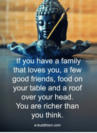 Family, Food, and Friends: If you have a family  that loves you, a few  good friends, food on  your table and a roof  over your head  You are richer than  you think.  e-buddhism com