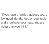 """Family, Food, and Friends: """"If you have a family that loves you, a  few good friends, food on your table  and a roof over your head. You are  richer than you think."""""""