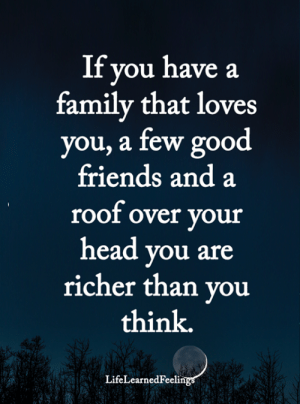 good friends: If you have a  family that loves  you, a few good  friends and a  roof over your  head you are  richer than you  think.  LifeLearnedFeelings