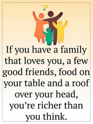 <3: If you have a family  that loves you, a few  good friends, food on  your table and a roof  over your head,  you're richer than  you think. <3