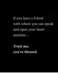 Blessed, Memes, and Heart: If you have a friend  with whom you can speak  and open your heart  anytime.  Trust me,  you're blessed.