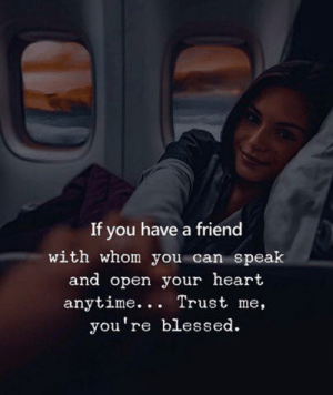 Blessed, Heart, and Can: If you have a friend  with whom you can speak  and open your heart  anytime... Trust me,  you're blessed