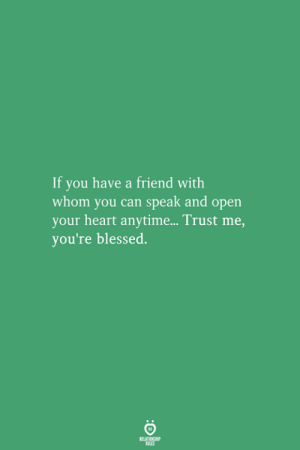 Blessed, Heart, and Can: If you have a friend with  whom you can speak and opern  your heart anytime... Trust me,  you're blessed.