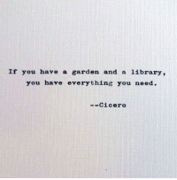 Cicero: If you have a garden and a library,  you have everything you need.  -Cicero