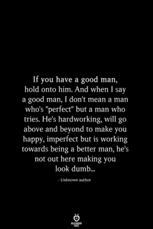 "imperfect: If you have a good man,  hold onto him. And when I say  a good man, I don't mean a man  who's ""perfect"" but a man who  tries. He's hardworking, will go  above and beyond to make you  happy, imperfect but is working  towards being a better man, he's  not out here making you  look dumb..  - Unknown author  RELATIONSHIP  ES"