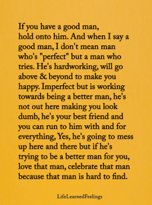 """Best Friend, Dumb, and Love: If you have a good man,  hold onto him. And when I say a  good man, I don't mean man  who's """"perfect"""" but a man who  tries. He's hardworking, will go  above & beyond to make you  happy. Imperfect but is working  towards being a better man, he's  not out here making you look  dumb, he's your best friend and  you can run to him with and for  everything, Yes, he's going to mess  up here and there but if he's  trying to be a better man for you,  love that man, celebrate that man  because that man is hard to find.  LifeLearnedFeelings"""
