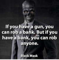 Guns, Work, and Bank: If you have a gun, you  can rob a bank. But if you  have a bank, you can rob  anyone.  Black Mask Thats not how banks work