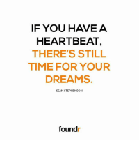 Memes, Time, and Dreams: IF YOU HAVE A  HEARTBEAT  THERE'S STILL  TIME FOR YOUR  DREAMS.  SEAN STEPHENSON  foundr Keep going! Tag a friend that needs to see this!