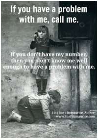 "Amazon, Memes, and 🤖: If you have a problem  with me, call me.  you don't have my number  then you don't know me well  enough to have a problem with me.  FB Sue Fitzmaurice, Author  www.sueFitzmaurice .com Get my book ""Purpose"" on Amazon: http://amzn.to/1RqPFY2 Get my free e-book - the first of 5! http://suefitzmaurice.com/free-e-book"