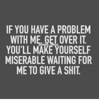 over it: IF YOU HAVE A PROBLEM  WITH ME, GET OVER IT  YOU'LL MAKE YOURSELF  MISERABLE WAITING FOR  ME TO GIVE A SHIT