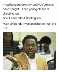 Cheating, Fbi, and Side Chick: If you have a side chick and you've never  been caught... Then your girlfriend is  cheating too  Your Girlfriend Is Cheating too.  Main girlfriends investigate better than the  FBI Let That Sink In. 🤔🤔 Science
