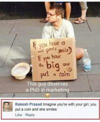 Memes, Girl, and Smile: If you have a  smll peni s smile  ou have  If you ha  bi  Ld one  put a con  a PhD in marketing  This guy deserves  Rakesh Prasad Imagine you're with your girl, you  put a coin and she smiles  Like Reply We fired one of our profs yesterday cuz he was 3 minutes late to upload an assignment and we see him today in front of our HQ tryna recoup.