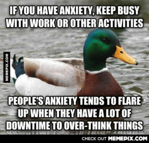 I've noticed this in a friend who just quit her job and became a huge hypochondriacomg-humor.tumblr.com: IF YOU HAVE ANXIETY, KEEP BUSY  WITH WORK OR OTHER ACTIVITIES  PEOPLE'S ANXIETY TENDS TO FLARE  UP WHEN THEY HAVE A LOT OF  DOWNTIME TO OVER-THINK THINGS  CHECK OUT MEMEPIX.COM  MEMEPIX.COM I've noticed this in a friend who just quit her job and became a huge hypochondriacomg-humor.tumblr.com
