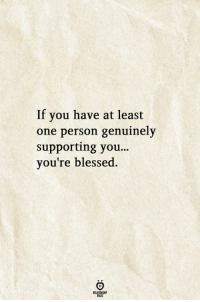 Blessed, One, and You: If you have at least  one person genuinely  supporting you...  you're blessed