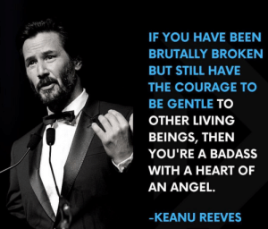 Spoken like a true man: IF YOU HAVE BEEN  BRUTALLY BROKEN  BUT STILL HAVE  THE COURAGE TO  BE GENTLE TO  OTHER LIVING  BEINGS, THEN  YOU'RE A BADASS  WITH A HEART OF  AN ANGEL.  -KEANU REEVES Spoken like a true man