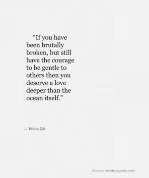 """Love, Ocean, and Courage: """"If you have  been brutally  broken, but still  have the courage  to be gentle to  others then you  deserve a love  deeper than the  ocean itself.""""  -Nikita Gill  Source: wordsnquotes.com"""