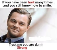 Memes, How To, and Smile: If you have been hurt many times,  and you still know how to smile,  Trust me you are damn  Strong