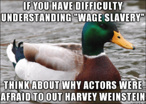 """advice-animal:  Income Dependence is Not Freedom: IF YOU HAVE DIFFICULTY  UNDERSTANDING """"WAGE SLAVERY""""0  THINK WHY ACTORS WERE  AFRAID TO OUT HARVEY WEINSTELLN  ABOUT advice-animal:  Income Dependence is Not Freedom"""