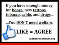 Drugs, Memes, and Money: If you have enough money  for booze, new tattoos,  tobacco, cable, and drugs...  ..You DON'T need welfare.  LIKE AGREE  CapitalismInstitute.org America's Freedom Fighters