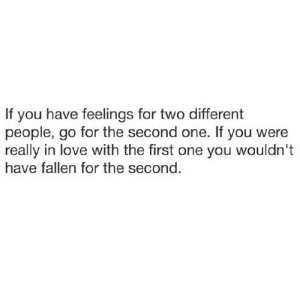 https://iglovequotes.net/: If you have feelings for two different  people, go for the second one. If you were  really in love with the first one you wouldn't  have fallen for the second. https://iglovequotes.net/