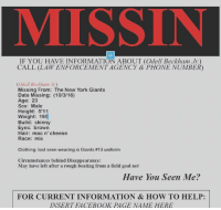 Please, all help is appreciated: IF YOU HAVE INFORMATION ABOUT (Odell Beckham Jr)  CALL (LAW ENFORCEMENT AGENCY & PHONE NUMBER)  (Odell Beckham Jr.)  Missing From: The New York Giants  Date Missing: (10/3/16)  Age: 23  Sex: Male  Height: 5'11  Weight: 195  Build: skinny  Eyes: brown  Hair: mac n' cheese  Race  mix  Clothing: last seen wearing is Giants #13 uniform  Circumstances behind Disappearance:  May have left after a rough beating from a field goal net  Have You Seen Me?  FOR CURRENT INFORMATION & HOW TO HELP:  INSERT FACEBOOK PAGE NAME HERE Please, all help is appreciated