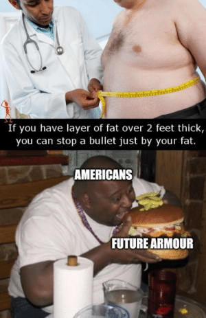 Gotta protect me and my family.: If you have layer of fat over 2 feet thick,  you can stop a bullet just by your fat.  TAMERICANS  FUTURE ARMOUR Gotta protect me and my family.
