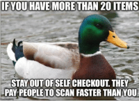 Advice, Tumblr, and Animal: IF YOU HAVE MORETHAN 20 ITEMS  STAYOUT OF SELF CHECKOUT THEY  PAY PEOPLETO SCAN FASTER THAN YOU advice-animal:  I've worked in a market