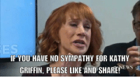 Memes, News, and 🤖: IF YOU HAVE NO SYMPATHY FOR KATHY  NEWS  GRIFFIN, PLEASE LIKE AND SHARE! We don't, do you?