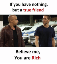 Memes, True, and Believe Me You: If you have nothing,  but a true friend  Believe me,  You are Rich