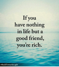 A Good Friend: If you  have nothing  in life but a  good friend,  you're rich