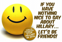 Friends, Memes, and fb.com: IF YOU  HAVE  NOTHING  NICE TO SAY  ABOUT  HILLARY.  JOIN US  LET'S BE  STOP  FRIENDS! LIKE our page: fb.com/stophillaryin2016