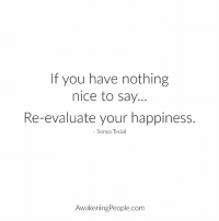 Re Evaluate: If you have nothing  nice to say.  Re-evaluate your happiness.  Sonya Tecial  Awakening People.com