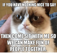 Grumpy Cat, Nice, and Cat: IF YOU HAVE NOTHING NICE TO SAY  THEN COME SIT WITH MESO  WE CAN MAKE FUN OF  PEOPLETOGETHER Join Grumpy Cat. for more ( :
