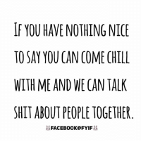 Dank, 🤖, and Chills: IF YOU HAVE NOTHING NICE  TO SAY YOU CAN COME CHILL  WITH ME AND WE CAN TALK  SHITABOUT PEOPLETOGETHER  FACEBOOK FYIF