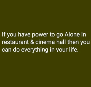 https://t.co/hVdy3I5U3V: If you have power to go Alone in  restaurant & cinema hall then you  can do everything in your life. https://t.co/hVdy3I5U3V