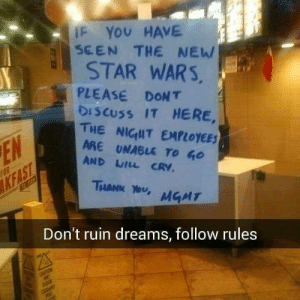 Spoilers aren't fun, guys.: IF YOU HAVE  SEEN THE NEW  STAR WARS,  PLEASE DONT  DISCUSS IT HERE,  THE NIGHT EMPLOYEES  ARE UNABLE TO GO  EN  AND WILL CRV.  FOR  KFAST  THANK YOU,  MGMT  Don't ruin dreams, follow rules  CAUTION  WE  ROOR  CDADO  PISO Spoilers aren't fun, guys.