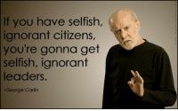As true as ever right now.  Check out our comedy store here --> goo.gl/WbAQf2: If you have selfish,  ignorant citizens,  you're gonna get  selfish, ignorant  leaders  ~George Carlin As true as ever right now.  Check out our comedy store here --> goo.gl/WbAQf2