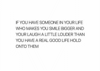 Life, Good, and Smile: IF YOU HAVE SOMEONE IN YOUR LIFE  WHO MAKES YOU SMILE BIGGER AND  YOUR LAUGH A LITTLE LOUDER THAN  YOU HAVE A REAL GOOD LIFE HOLD  ONTO THEM