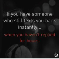 Texts, Back, and Who: If you have someone  who still texts you back  instantly  when you haven't replied  for hours