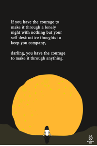 Courage, Company, and Darling: If you have the courage to  make it through a lonely  night with nothing but your  self-destructive thoughts to  keep you company,  darling, you have the courage  to make it through anything.  ELATIONGHIP  SLES