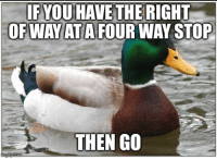 "Advice, Traffic, and Tumblr: IF YOU HAVE THE RIGHT  OFWAYATAFOUR WAY STOP  THEN GO <p><a href=""http://advice-animal.tumblr.com/post/166486191980/i-know-youre-trying-to-be-nice-but-youll-screw"" class=""tumblr_blog"">advice-animal</a>:</p>  <blockquote><p>I know you're trying to be nice, but you'll screw up traffic.</p></blockquote>"